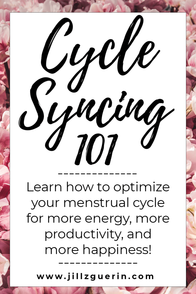 Cycle Syncing: Learn how to optimize your menstrual cycle for more energy, more productivity, and more happiness. #womenshealth #hormonalhealth | www.jillzguerin.com